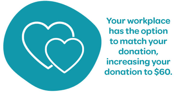 A love heart with your workplace has the option to match your donation, increasing your donation to 60 dollars